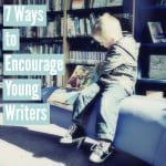 7 Ways to Encourage Young Writers