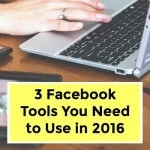 3 Facebook Tools You Need to Use in 2016
