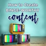 How to Create Binge-Worthy Content