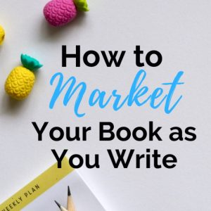 How to Market Your Book While You Write (and Not Waste Time)