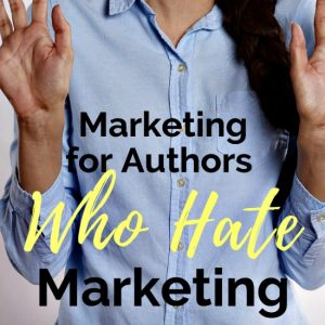 Marketing for Authors Who Hate Marketing